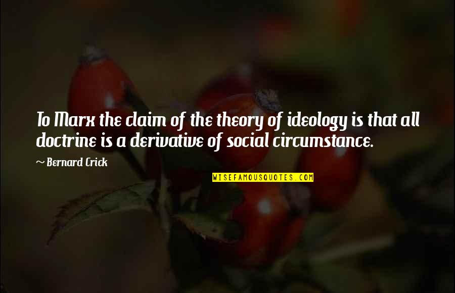 Derivative Quotes By Bernard Crick: To Marx the claim of the theory of