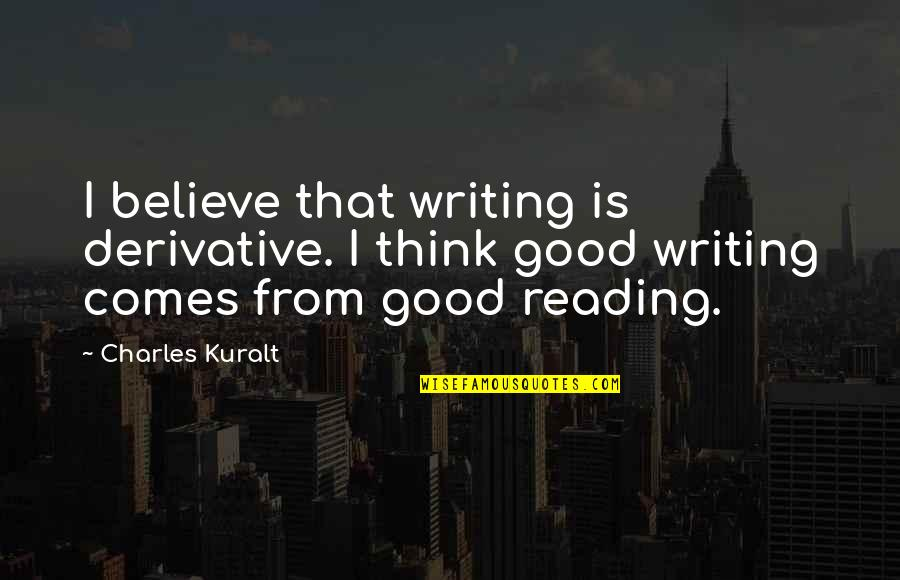 Derivative Quotes By Charles Kuralt: I believe that writing is derivative. I think