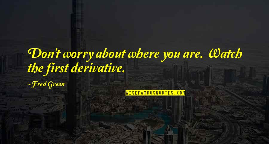 Derivative Quotes By Fred Green: Don't worry about where you are. Watch the