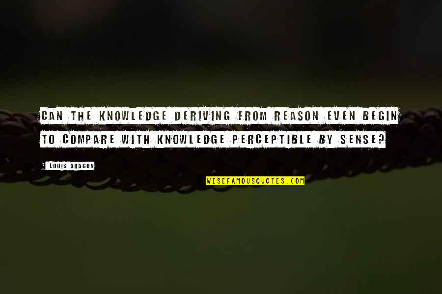 Deriving Quotes By Louis Aragon: Can the knowledge deriving from reason even begin