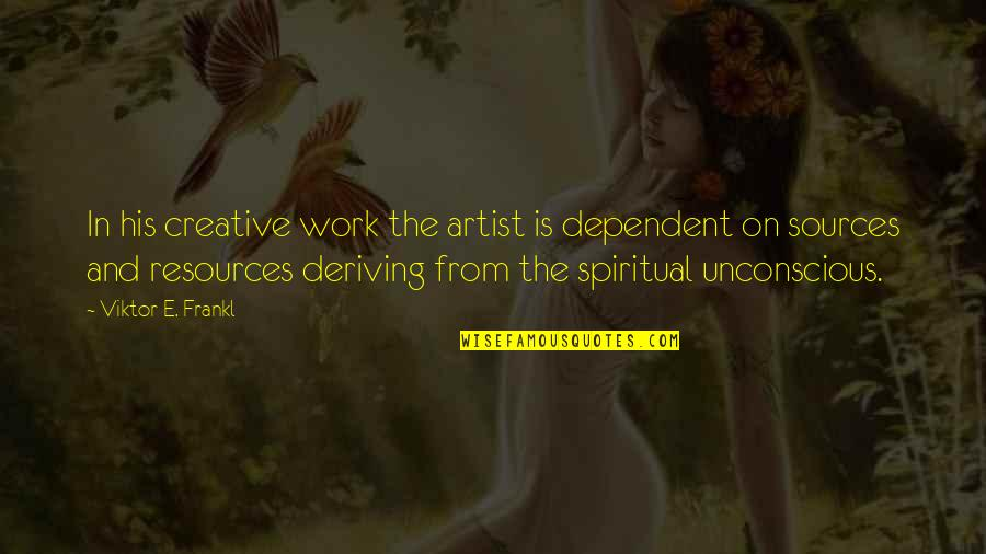 Deriving Quotes By Viktor E. Frankl: In his creative work the artist is dependent