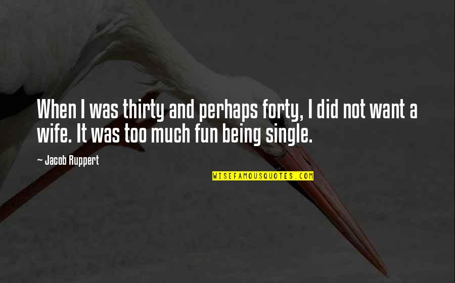 Derka Derka Quotes By Jacob Ruppert: When I was thirty and perhaps forty, I