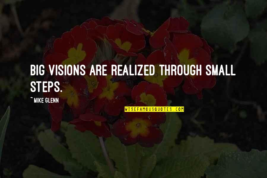 Derka Derka Quotes By Mike Glenn: Big visions are realized through small steps.