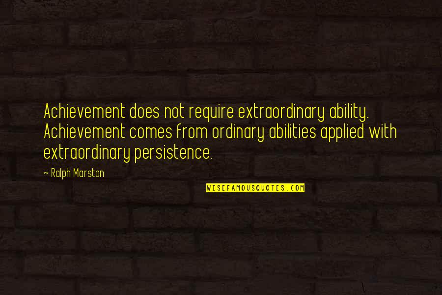 Derka Derka Quotes By Ralph Marston: Achievement does not require extraordinary ability. Achievement comes