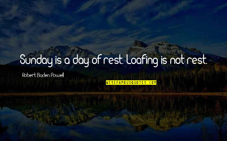 Derka Derka Quotes By Robert Baden-Powell: Sunday is a day of rest. Loafing is