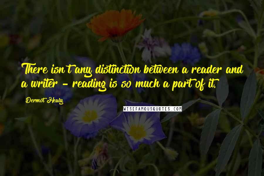 Dermot Healy quotes: There isn't any distinction between a reader and a writer - reading is so much a part of it.