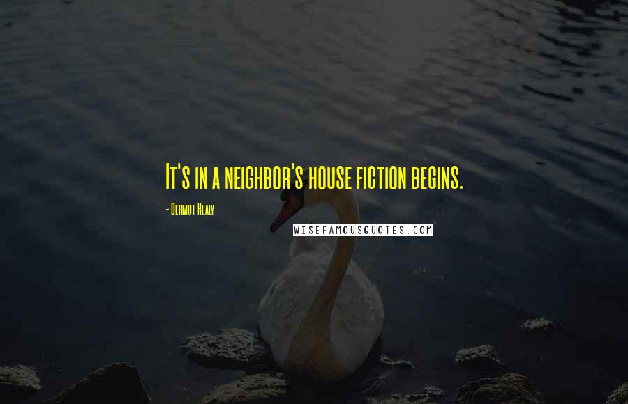 Dermot Healy quotes: It's in a neighbor's house fiction begins.