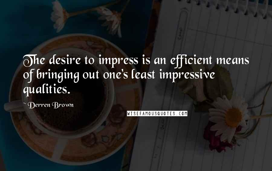 Derren Brown quotes: The desire to impress is an efficient means of bringing out one's least impressive qualities.