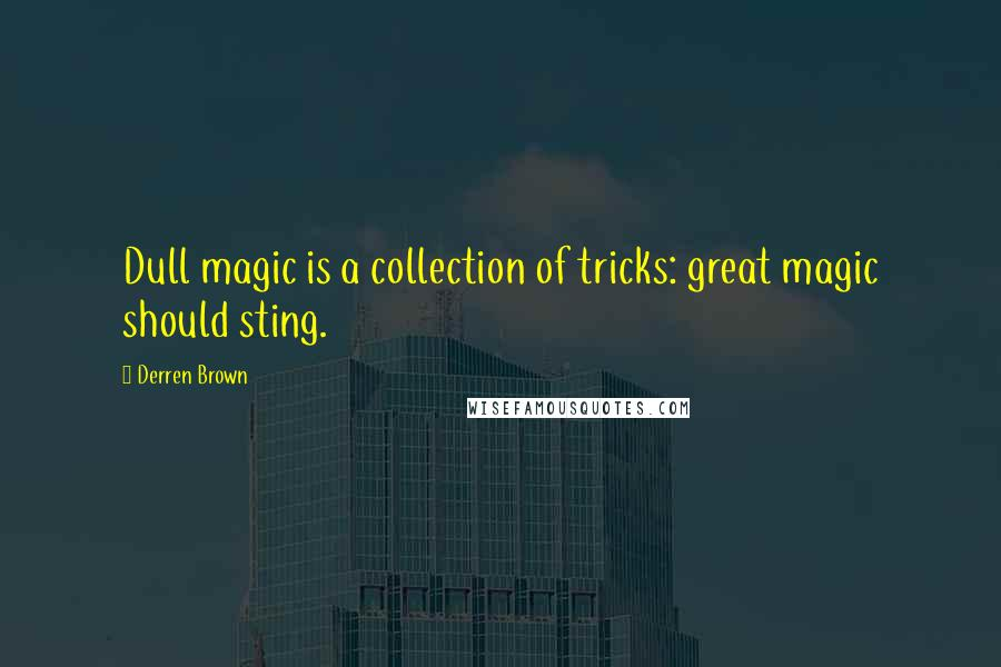 Derren Brown quotes: Dull magic is a collection of tricks: great magic should sting.