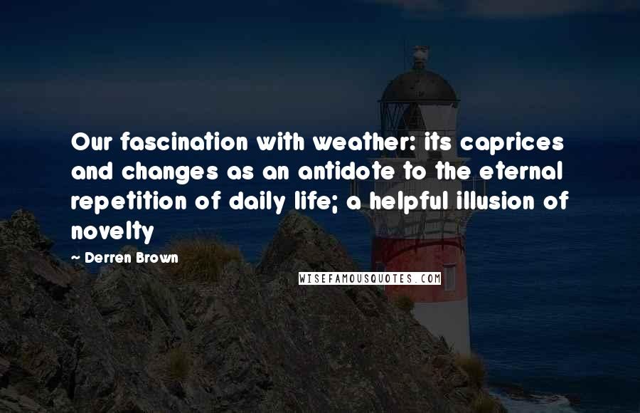 Derren Brown quotes: Our fascination with weather: its caprices and changes as an antidote to the eternal repetition of daily life; a helpful illusion of novelty