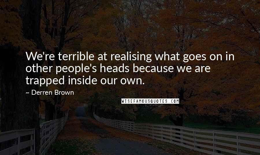 Derren Brown quotes: We're terrible at realising what goes on in other people's heads because we are trapped inside our own.