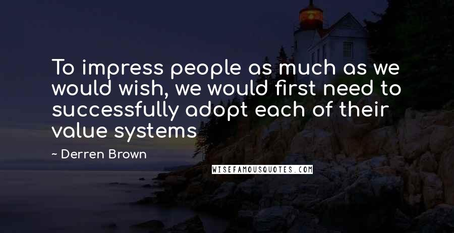 Derren Brown quotes: To impress people as much as we would wish, we would first need to successfully adopt each of their value systems