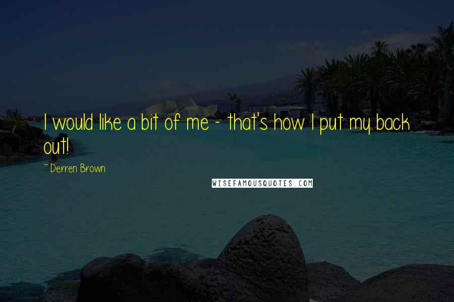 Derren Brown quotes: I would like a bit of me - that's how I put my back out!