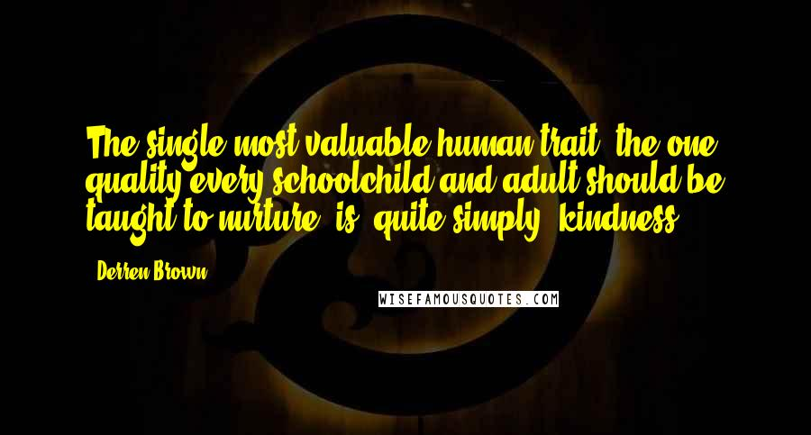 Derren Brown quotes: The single most valuable human trait, the one quality every schoolchild and adult should be taught to nurture, is, quite simply, kindness.