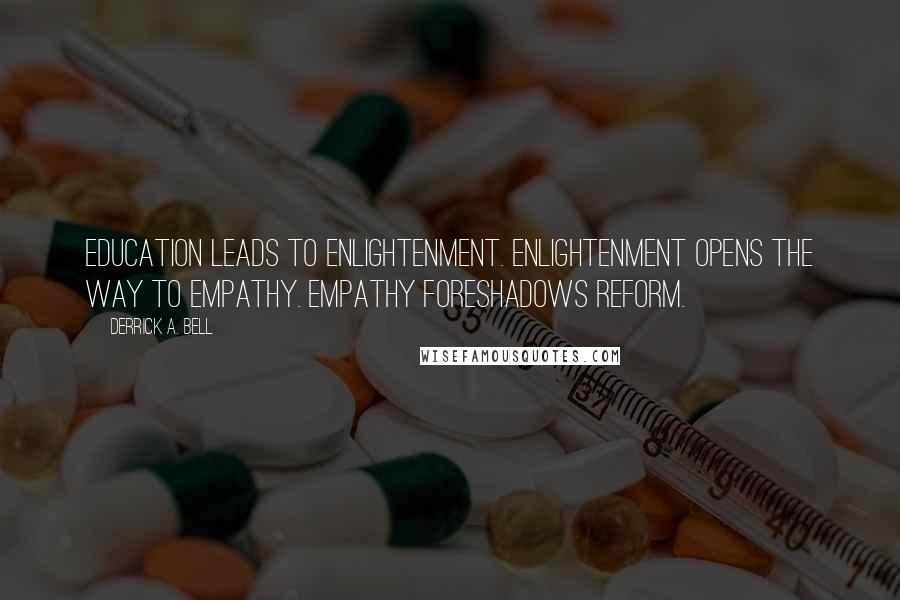 Derrick A. Bell quotes: Education leads to enlightenment. Enlightenment opens the way to empathy. Empathy foreshadows reform.