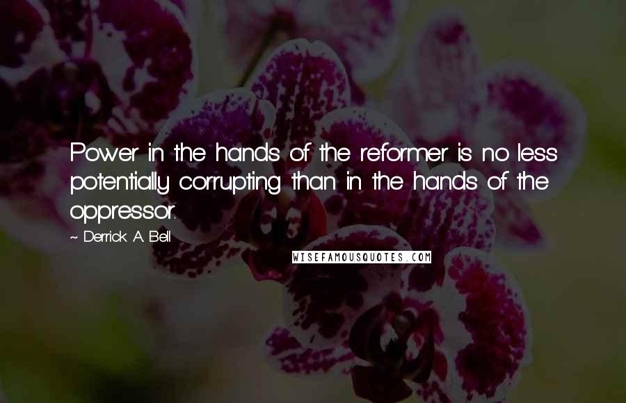 Derrick A. Bell quotes: Power in the hands of the reformer is no less potentially corrupting than in the hands of the oppressor.
