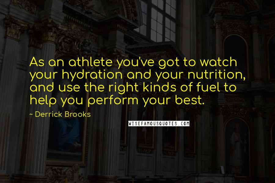 Derrick Brooks quotes: As an athlete you've got to watch your hydration and your nutrition, and use the right kinds of fuel to help you perform your best.