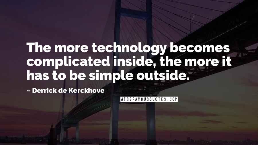 Derrick De Kerckhove quotes: The more technology becomes complicated inside, the more it has to be simple outside.