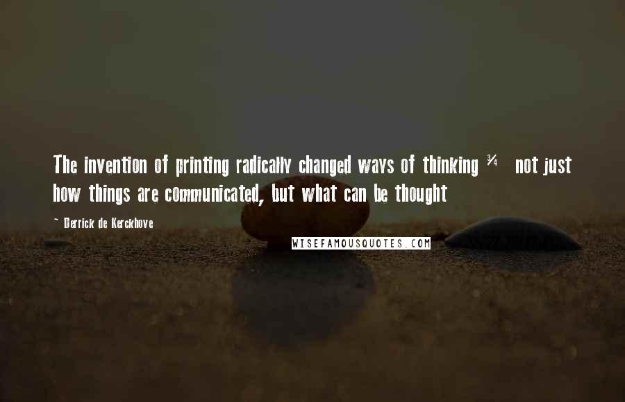 Derrick De Kerckhove quotes: The invention of printing radically changed ways of thinking ¾ not just how things are communicated, but what can be thought