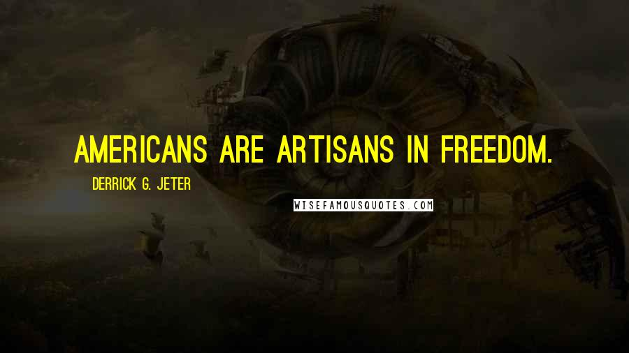 Derrick G. Jeter quotes: Americans are artisans in freedom.