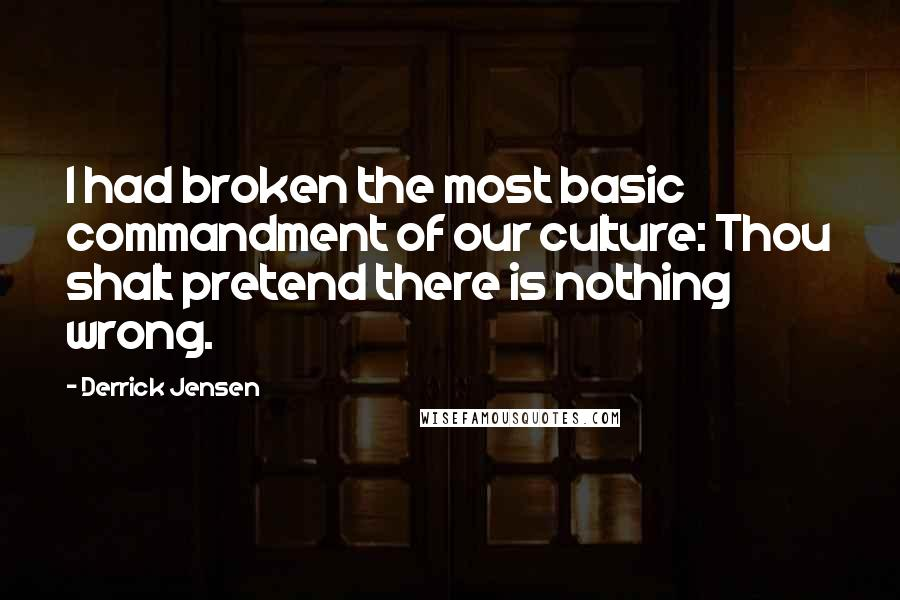 Derrick Jensen quotes: I had broken the most basic commandment of our culture: Thou shalt pretend there is nothing wrong.