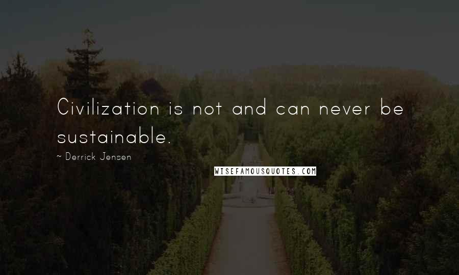 Derrick Jensen quotes: Civilization is not and can never be sustainable.