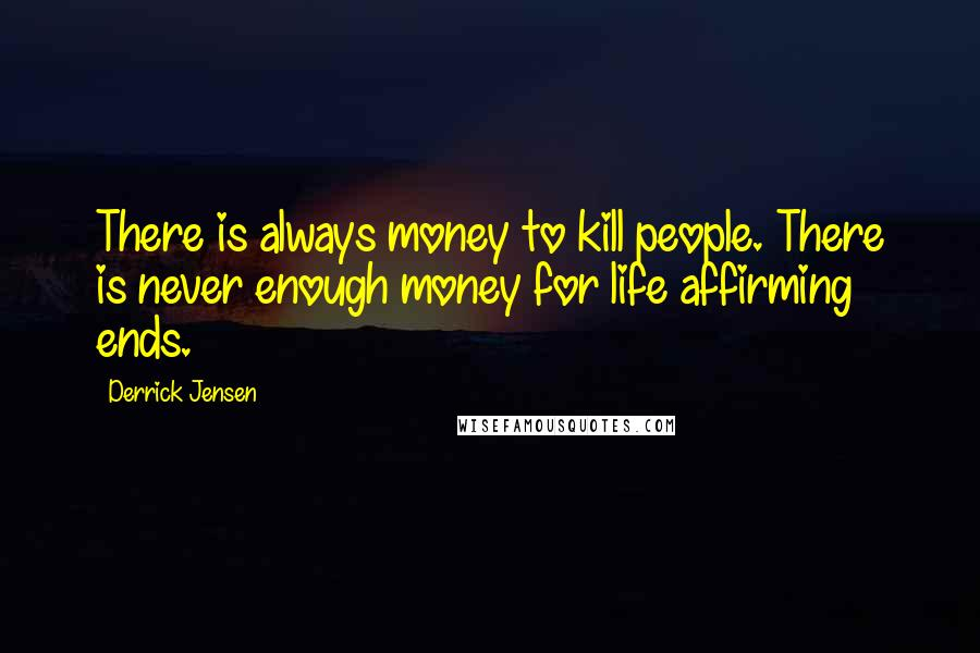 Derrick Jensen quotes: There is always money to kill people. There is never enough money for life affirming ends.