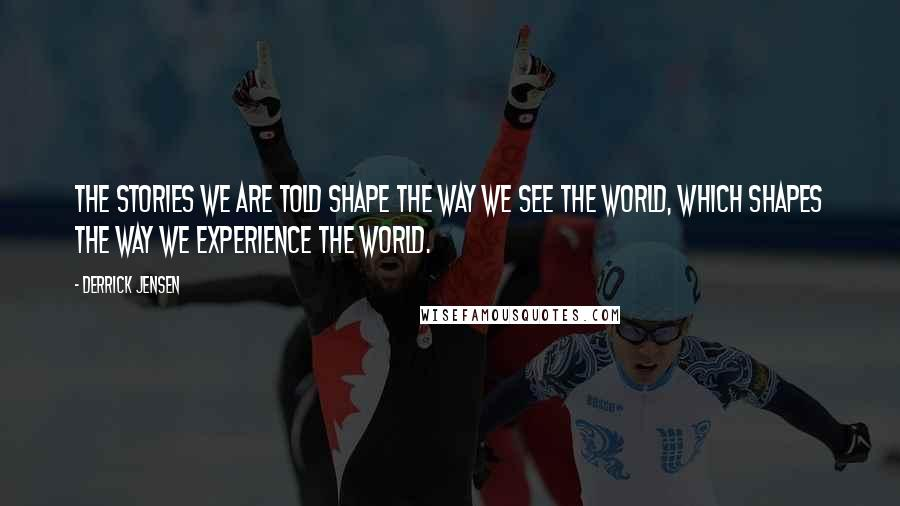 Derrick Jensen quotes: The stories we are told shape the way we see the world, which shapes the way we experience the world.