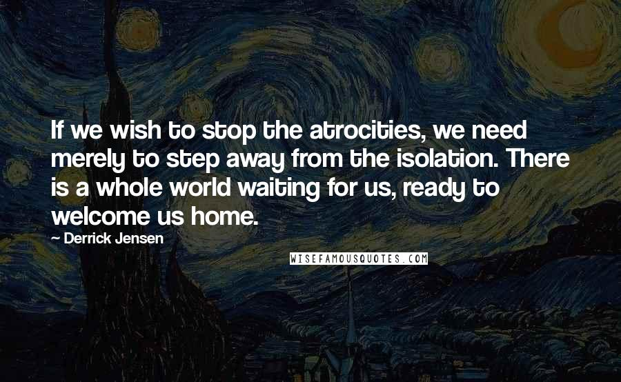 Derrick Jensen quotes: If we wish to stop the atrocities, we need merely to step away from the isolation. There is a whole world waiting for us, ready to welcome us home.