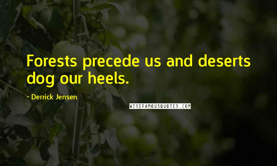 Derrick Jensen quotes: Forests precede us and deserts dog our heels.