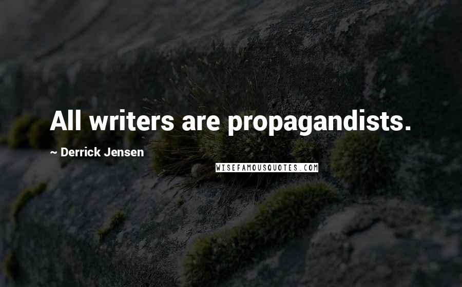 Derrick Jensen quotes: All writers are propagandists.