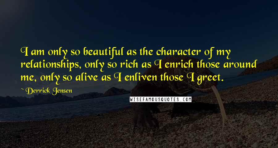 Derrick Jensen quotes: I am only so beautiful as the character of my relationships, only so rich as I enrich those around me, only so alive as I enliven those I greet.