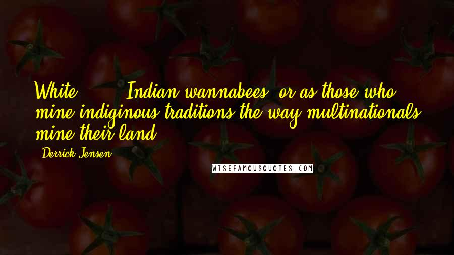"""Derrick Jensen quotes: White [...] """"Indian wannabees"""" or as those who mine indiginous traditions the way multinationals mine their land."""