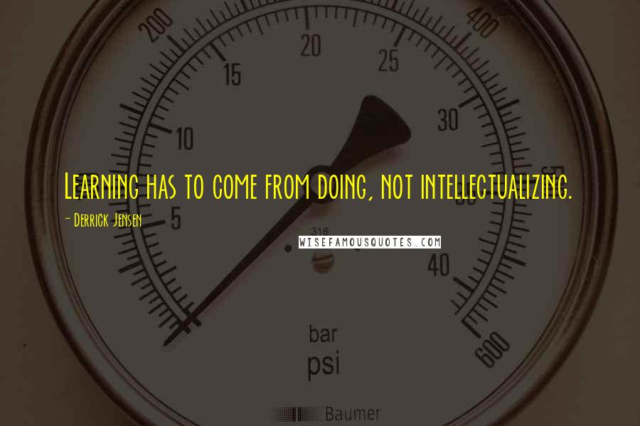 Derrick Jensen quotes: Learning has to come from doing, not intellectualizing.