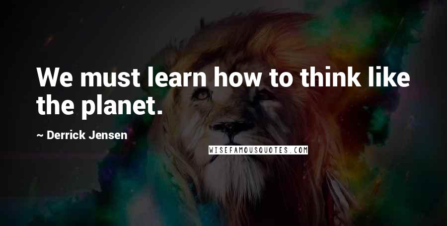 Derrick Jensen quotes: We must learn how to think like the planet.