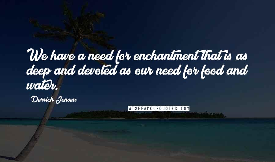 Derrick Jensen quotes: We have a need for enchantment that is as deep and devoted as our need for food and water.