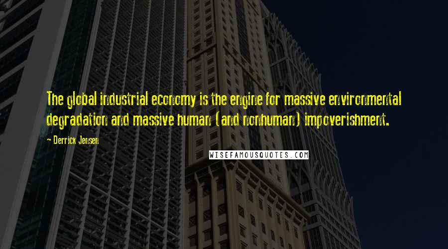 Derrick Jensen quotes: The global industrial economy is the engine for massive environmental degradation and massive human (and nonhuman) impoverishment.