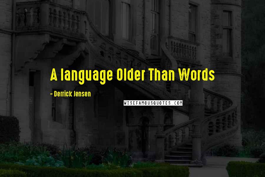 Derrick Jensen quotes: A language Older Than Words