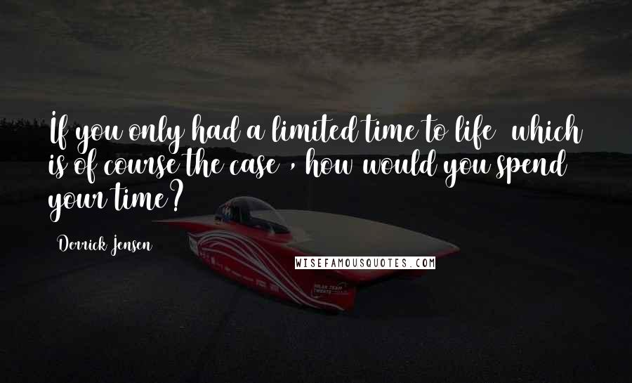 Derrick Jensen quotes: If you only had a limited time to life (which is of course the case), how would you spend your time?