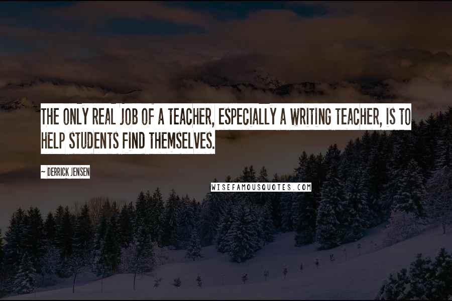 Derrick Jensen quotes: The only real job of a teacher, especially a writing teacher, is to help students find themselves.