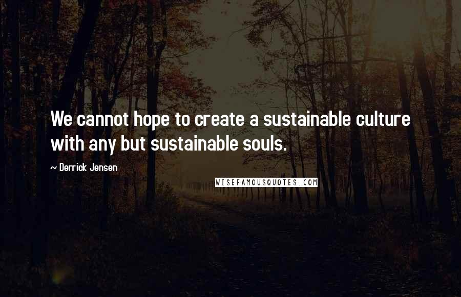 Derrick Jensen quotes: We cannot hope to create a sustainable culture with any but sustainable souls.