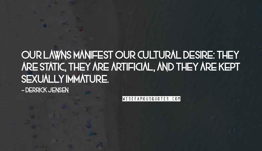 Derrick Jensen quotes: Our lawns manifest our cultural desire: they are static, they are artificial, and they are kept sexually immature.