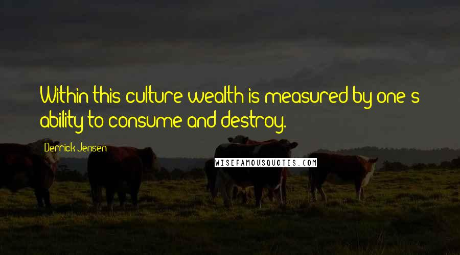 Derrick Jensen quotes: Within this culture wealth is measured by one's ability to consume and destroy.