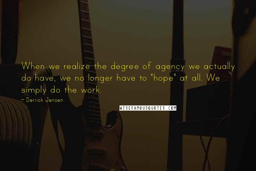 """Derrick Jensen quotes: When we realize the degree of agency we actually do have, we no longer have to """"hope"""" at all. We simply do the work."""