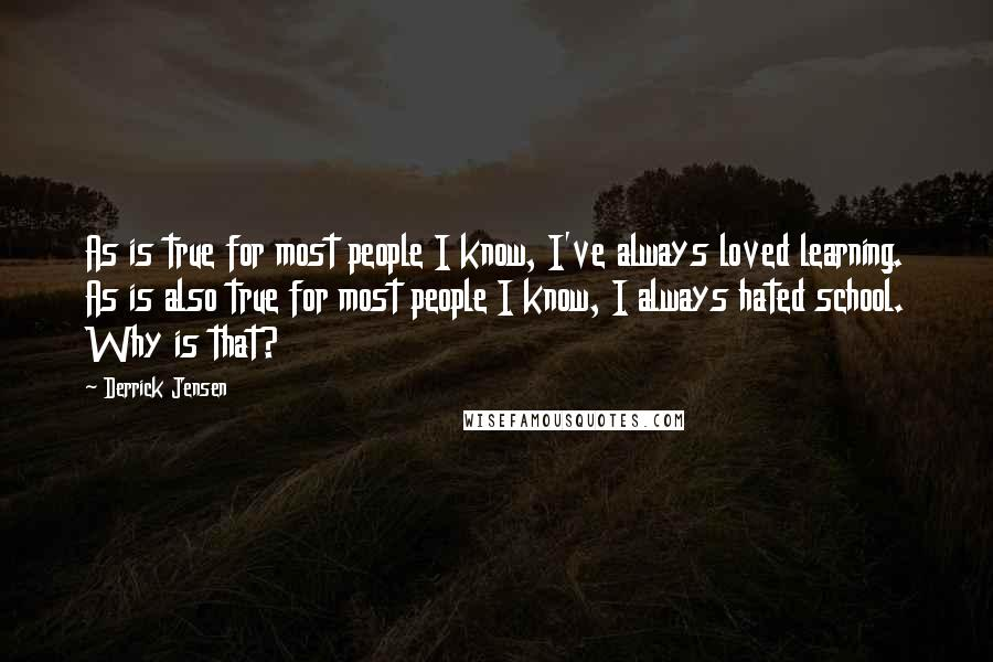 Derrick Jensen quotes: As is true for most people I know, I've always loved learning. As is also true for most people I know, I always hated school. Why is that?