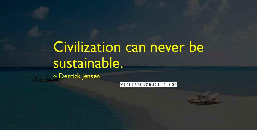 Derrick Jensen quotes: Civilization can never be sustainable.