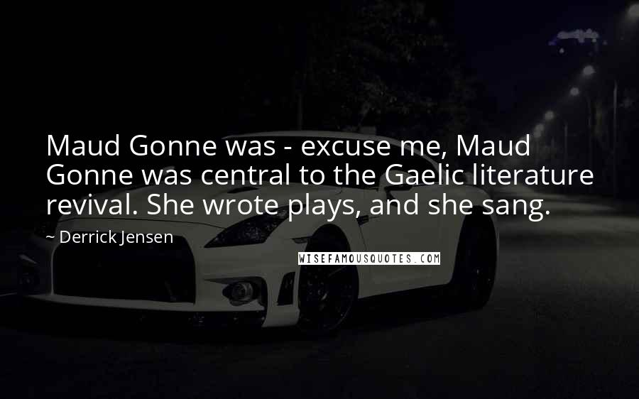 Derrick Jensen quotes: Maud Gonne was - excuse me, Maud Gonne was central to the Gaelic literature revival. She wrote plays, and she sang.