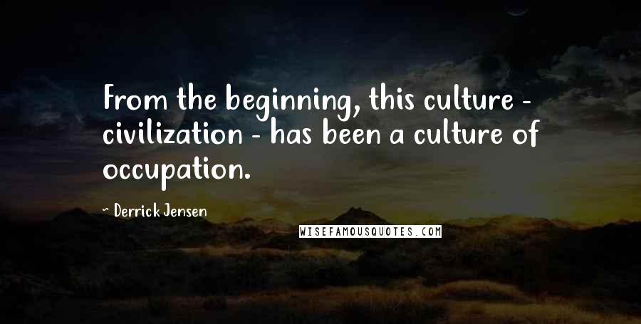 Derrick Jensen quotes: From the beginning, this culture - civilization - has been a culture of occupation.