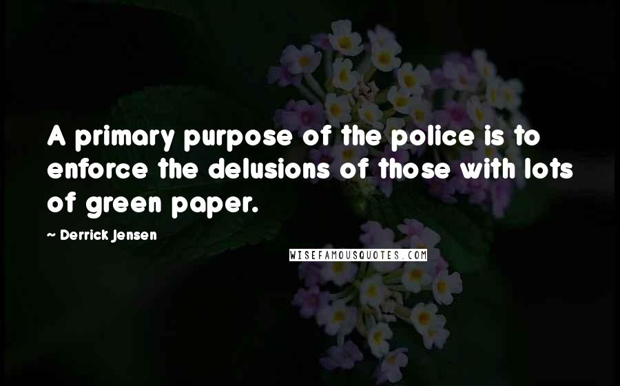 Derrick Jensen quotes: A primary purpose of the police is to enforce the delusions of those with lots of green paper.
