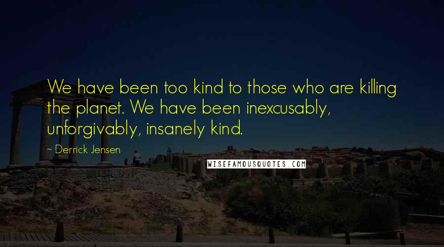 Derrick Jensen quotes: We have been too kind to those who are killing the planet. We have been inexcusably, unforgivably, insanely kind.